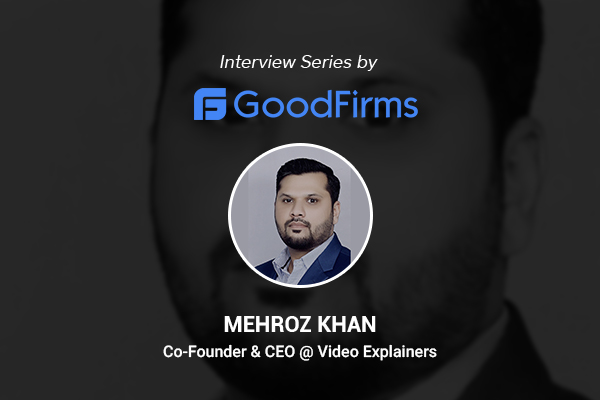Video Explainers' Co-founder and CEO, Mehroz Khan Is Leading the Firm by Helping Brands to Tell Their Stories: GoodFirms